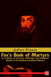 Foxe's Book of Martyrs Or A History of the Lives, Sufferings, and Triumphant Deaths of the Primitive Protestant Martyrs ebook by John Foxe