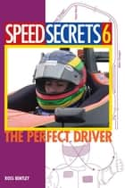 Speed Secrets 6: The Perfect Driver - The Perfect Driver ebook by Ross Bentley