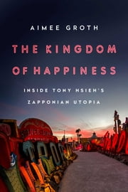 The Kingdom of Happiness - Inside Tony Hsieh's Zapponian Utopia ebook by Aimee Groth