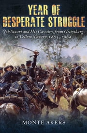 Year of Desperate Struggle - Jeb Stuart and His Cavalry, from Gettysburg to Yellow Tavern, 1863–1864 ebook by Monte Akers