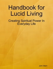 Handbook for Lucid Living - Creating Spiritual Power In Everyday Life ebook by John Stern