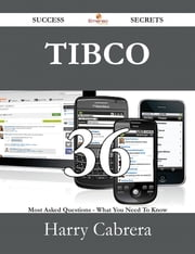 TIBCO 36 Success Secrets - 36 Most Asked Questions On TIBCO - What You Need To Know ebook by Harry Cabrera