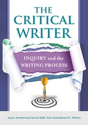 The Critical Writer: Inquiry and the Writing Process ebook by Joyce Armstrong Carroll Ed.D, H.L.D.,Edward E. Wilson