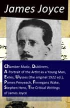 The Collected Works of James Joyce: Chamber Music + Dubliners + A Portrait of the Artist as a Young Man + Exiles + Ulysses (the original 1922 ed.) + Pomes Penyeach + Finnegans Wake + Stephen Hero + The Critical Writings of James Joyce eBook by James Joyce