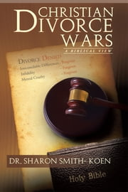 Christian Divorce Wars - A Biblical View ebook by Dr. Sharon Smith-Koen