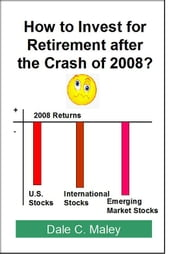 How to Invest for Retirement After the Crash of 2008 ebook by Dale Maley