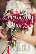 Irrevocably Gone - A Pride and Prejudice Variation ebook by P. O. Dixon