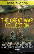 THE GREAT WAR COLLECTION – The Battle of Jutland, The Battle of the Somme & Nelson's History of the War (9 Books in One Volume) - Selected Works from the Acclaimed War Correspondent about World War I Greatest Battles & Strategies , Including His Personal Perspective and Experience During the War ebook by John Buchan
