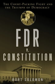 FDR v. The Constitution - The Court-Packing Fight and the Triumph of Democracy ebook by Burt Solomon