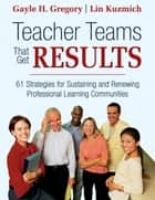 Teacher Teams That Get Results - 61 Strategies for Sustaining and Renewing Professional Learning Communities ebook by Gayle H. Gregory, Linda M. Kuzmich