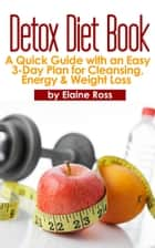 Detox Diet Book: A Quick Guide with an Easy 3-Day Plan for Cleansing, Energy & Weight Loss ebook by Elaine Ross