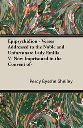 Epipsychidion - Verses Addressed to the Noble and Unfortunate Lady Emilia V- Now Imprisoned in the Convent of- ebook by Percy Bysshe Shelley