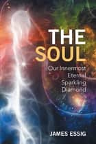 The Soul - Our Innermost Eternal Sparkling Diamond ebook by James Essig