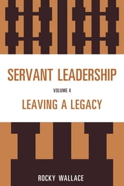 Servant Leadership - Leaving a Legacy ebook by Rocky Wallace