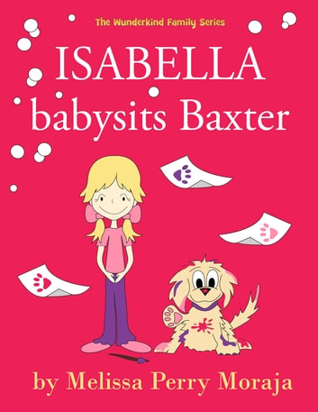 Isabella babysits Baxter - (Funny Dog Children's Book)) ebook by Melissa Perry Moraja
