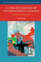 A Concise History of International Finance - From Babylon to Bernanke ebook by Larry Neal