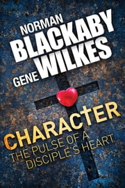 Character - The Pulse of a Disciple's Heart ebook by Norman C. Blackaby,Gene Wilkes