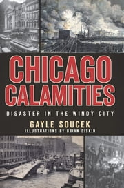 Chicago Calamities - Disaster in the Windy City ebook by Gayle Soucek,Brian Diskin