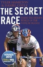 The Secret Race - Inside the Hidden World of the Tour de France: Doping, Cover-ups, and Winning at All Costs ebook by Tyler Hamilton, Daniel Coyle