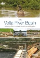 The Volta River Basin - Water for Food, Economic Growth and Environment ebook by Timothy O. Williams, Marloes L. Mul, Charles A. Biney,...
