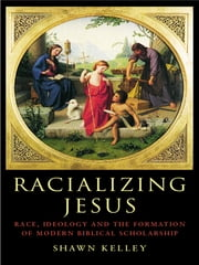 Racializing Jesus - Race, Ideology and the Formation of Modern Biblical Scholarship ebook by Shawn Kelley