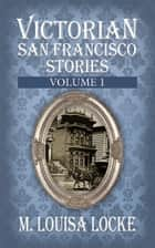 Victorian San Francisco Stories - Volume 1 ebook by M. Louisa Locke
