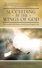Succeeding by the Wings of God - A Masterpiece with Divine Secrets for Great Heights in Life ebook by Harrison I. Enudi