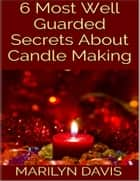 6 Most Well Guarded Secrets About Candle Making ebook by Marilyn Davis