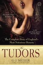 The Tudors - The Complete Story of England's Most Notorious Dynasty ebook by G. J. Meyer