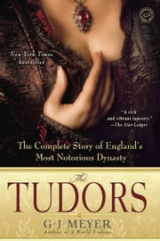 The Tudors - The Complete Story of England's Most Notorious Dynasty ebook by G.J. Meyer