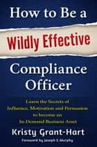 How to Be a Wildly Effective Compliance Officer - Learn the Secrets of Influence, Motivation and Persuasion to become an In-Demand Business Asset ebook by Kristy Grant-Hart