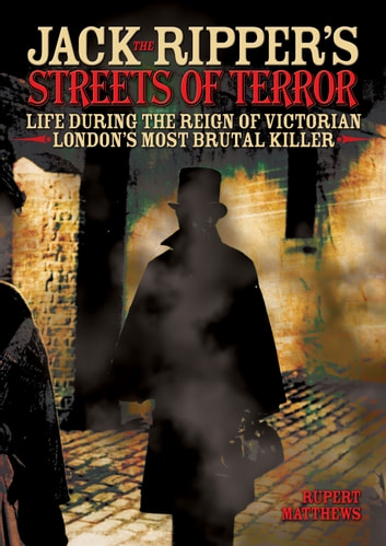 Jack the Ripper's Streets of Terror - Life During the Reign of Victorian London's Most Brutal Killer ebook by Rupert Matthews