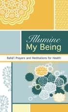 Illumine My Being ebook by Bahaullah,Abdul-Baha