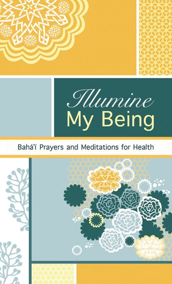 Illumine My Being - Bahai Prayers and Meditations For Health ebook by Bahaullah,Abdul-Baha