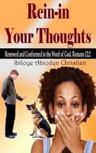 Rein-in Your Thoughts: Renewed and Conformed to the Word of God ebook by Ibiloye Abiodun Christian