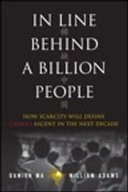 In Line Behind a Billion People - How Scarcity Will Define China's Ascent in the Next Decade ebook by Damien Ma,William Adams