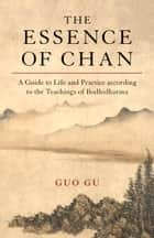 The Essence of Chan - A Guide to Life and Practice according to the Teachings of Bodhidharma ebook by Guo Gu