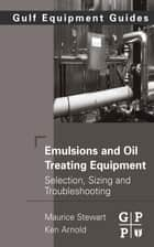Emulsions and Oil Treating Equipment - Selection, Sizing and Troubleshooting ebook by Maurice Stewart, Ken Arnold