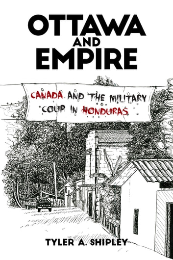 Ottawa and Empire - Canada and the Military Coup in Honduras ebook by Tyler Shipley
