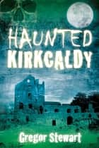 Haunted Kirkcaldy ebook by Gregor Stewart