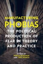 Manufacturing Phobias - The Political Production of Fear in Theory and Practice ebook by Hisham Ramadan, Jeff  Shantz