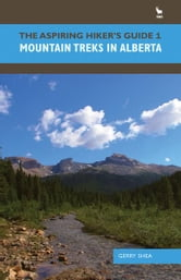 The Aspiring Hiker's Guide 1: Mountain Treks in Alberta - Mountain Treks in Alberta ebook by Gerry Shea