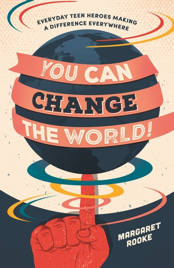 You Can Change the World! - Everyday Teen Heroes Making a Difference Everywhere eBook by Margaret Rooke
