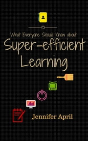What Everyone Should Know About Super-efficient Learning ebook by Jennifer April
