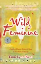 Wild Feminine - Finding Power, Spirit & Joy in the Female Body ebook by Tami Lynn Kent