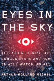 Eyes in the Sky - The Secret Rise of Gorgon Stare and How It Will Watch Us All ebook by Arthur Holland Michel