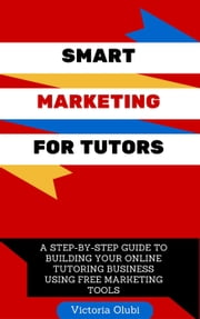 Smart Marketing For Tutors: A Step-by-Step Guide To Building Your Online Tutoring Business Using Free Marketing Tools - 1, #1 ebook by Victoria Olubi