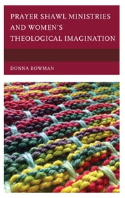 Prayer Shawl Ministries and Women's Theological Imagination ebook by Donna Bowman