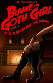 Blame The Goth Girl Vol. 1: In The Beginning There Was Bauhaus - Blame The Goth Girl, #1 ebook by Bettina Busiello