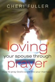 Loving Your Spouse Through Prayer - How to Pray God's Word Into Your Marriage ebook by Cheri Fuller